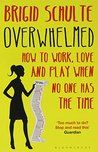 Overwhelmed: How to Work, Love and Play When No One Has the Time