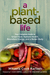 A Plant-Based Life: Your Complete Guide to Great Food, Radiant Health, Boundless Energy, and a Better Body
