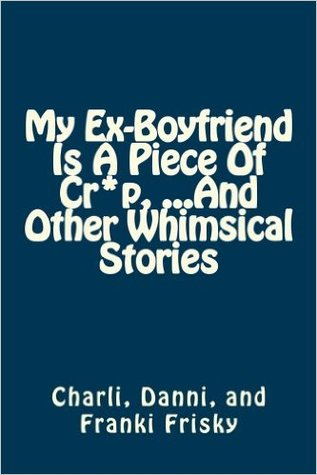 My Ex-Boyfriend Is A Piece of Cr*p ...And Other Whimsical Stories