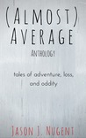 (Almost) Average Anthology: Tales of Adventure, Loss, and Oddity