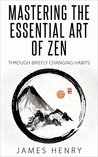 Mastering The Essential Art Of Zen: Through Briefly Changing Habits