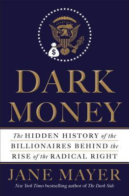 The Hidden History of the Billionaires Behind the Rise of the Radical Neoliberal Right - Jane Mayer