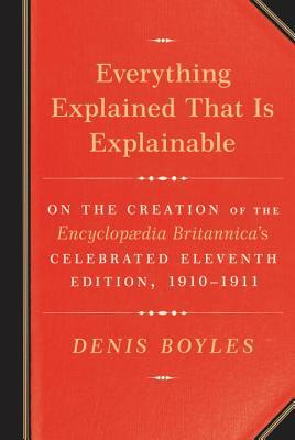 Everything Explained That Is Explainable: On the Creation of the Encyclopaedia Britannica's Celebrated Eleventh Edition, 1910-1911