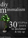 DIY Minimalism: 30 Steps in 30 Days to Declutter, Tidy Up, and Live the Minimalist Lifestyle (live a meaningful life, joy of less, abundance, happiness, minimalist)