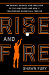 Rise and Fire: The Origins, Science, and Evolution of the Jump Shot --- and How It Transformed Basketball Forever