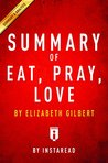 Summary of Eat, Pray, Love: by Elizabeth Gilbert | Includes Analysis