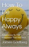 How To Be Happy Always: A Guideline To The Happiness That You Seek