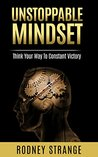 Unstoppable Mindset: THINK YOUR WAY TO CONSTANT VICTORY
