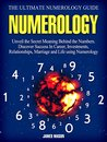 Numerology: The Ultimate Numerology Guide: Unveil the Secret Meaning Behind the Numbers. Discover Success In Career, Investments, Relationships, Marriage and Life using Numerology.