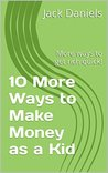 10 More Ways to Make Money as a Kid: More ways to get rich quick!