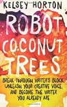 Robot Coconut Trees: Break Through Writer's Block, Unleash Your Creative Voice, and Become the Writer You Already Are