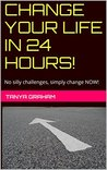 CHANGE YOUR LIFE IN 24 HOURS!: No silly challenges, simply change NOW! (Mapping YOUR WAY towards your change Book 1)