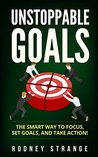 Unstoppable Goals: The Smart Way To Focus, Set Goals, And Take Action!