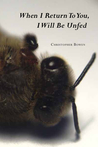 When I Return To You, I Will Be Unfed by Christopher Bowen