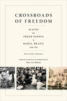 Crossroads of Freedom: Slaves and Freed People in Bahia, Brazil, 1870-1910