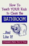 How to Teach YOUR Kids to Clean the Bathroom... and Like it! (The Homemaker's Mentor Book 4)