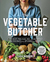 The Vegetable Butcher: How to Select, Prep, Slice, Dice, and Masterfully Cook Vegetables from Artichokes to Zucchini