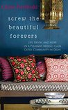 Screw the Beautiful Forevers: Life, Death, and Hope in a Pleasant, Middle-Class, Gated Community in Delhi (Cities Book 1)