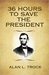 36 Hours to Save the President by Alan L. Trock