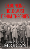 DEBUNKING HOLOCAUST DENIAL THEORIES by James Morcan