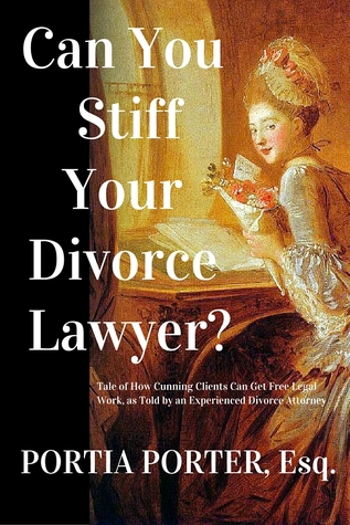 Can You Stiff Your Divorce Lawyer? Tales of How Cunning Clients Can Get Free Legal Work, As Told By An Experienced Divorce Attorney | Portia Porter