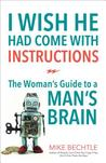 I Wish He Had Come with Instructions: The Woman's Guide to a Man's Brain