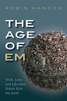 The Age of Em: Work, Love and Life when Robots Rule the Earth