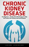 Chronic Kidney Disease: For Beginners - Healthy Diet with Recipes to Help You Protect Your Kidneys and Avoid Dialysis! (Chronic Kidney Disease, KIdney Stones, Kidney Disease 101)