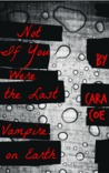 Not If You Were the Last Vampire On Earth by Cara Coe