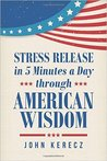 Stress Release in 5 Minutes a Day Through American Wisdom by John Kerecz