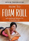 How To Foam Roll by Kevin Caporiccio
