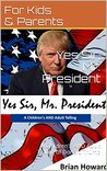 Yes Sir, Mr. President: A Children's AND Adult Telling of Donald Trump