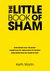 "The Little Book of Sham: More secrets than ""The Secret"" Funnier than ""The Tibetan Book of the dead"" More urgent than the ""Power of Now"""