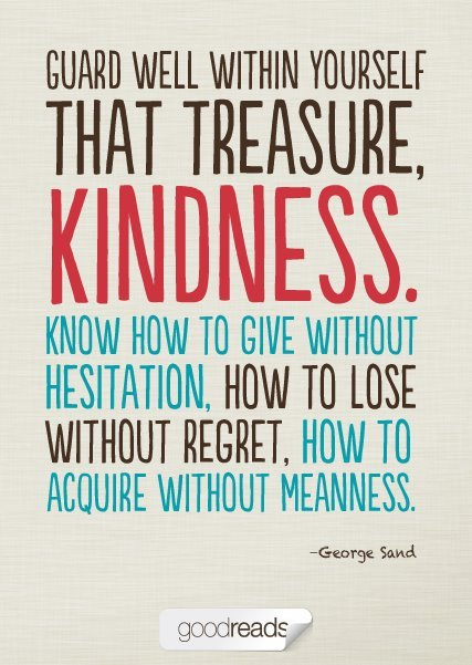 Guard well within yourself that treasure kindness know how to give