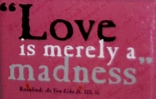 Love is merely a madness.