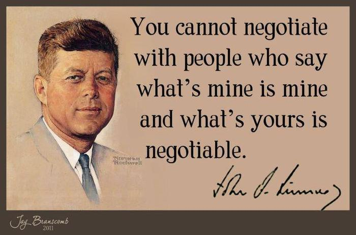 You cannot negotiate with people who say what's mine is mine and what's yours is negotiable