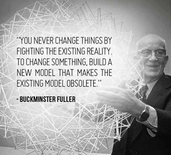 You never change things by fighting the old model. To change things, invent a new model that makes the old model obsolete.