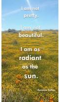 I am not pretty. I am not beautiful. I am as radiant as the sun.