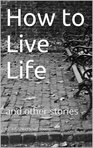 HOW TO LIVE LIFE and other stories
