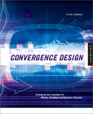 Convergence Design: Creating the User Experience for Interactive Television, Wireless, and Broadband Steve Curran