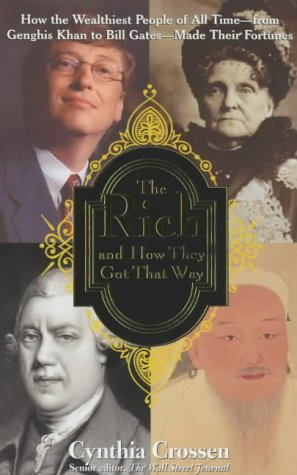 The Rich And How They Got That Way: How The Wealthiest People Of All Time From Genghis Khan To Bill Gates Made Their Fortunes Cynthia Crossen