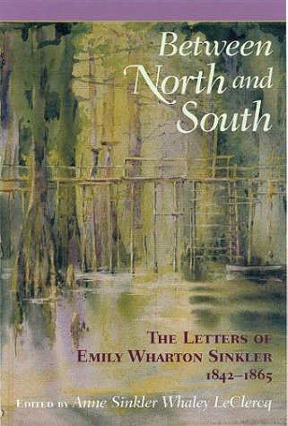 Between North and South: The Letters of Emily Wharton Sinkler, 1842-1865 Anne Sinkler Whaley Leclercq
