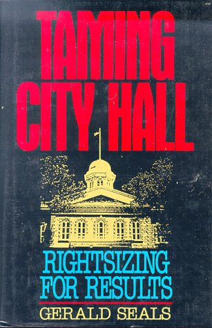Taming City Hall: Rightsizing for Results  by  Gerald Seals