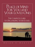 Peace of Mind For You and Your Loved Ones: The Complete Guide to Organizing Your Estate Brian E. Bartes