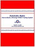 Automatic Alpha: How To Build A Winning Forex Trading System David J. Lyder Sr.