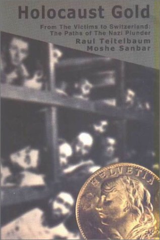 Holocaust Gold: From The Victims To Switzerland: Trails Of The Nazi Plunder Raul Teitelbaum