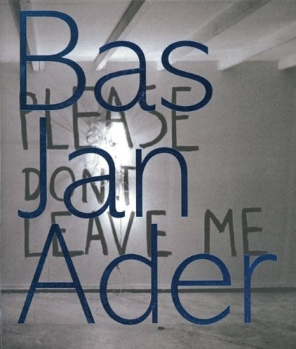 Bas Jan Ader: Please Dont Leave Me Rein Wolfs