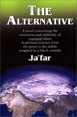 The Alternative: A Novel Concerning The Sweetness And Sublimity Of Essential Islam  A Spiritual Journey From The Gross To The Subtle Wrapped In A Black Comedy Jafar