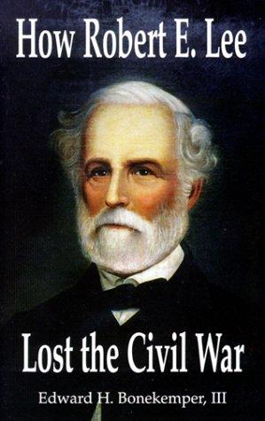 How Robert E Lee Lost the Civil War Edward H. Bonekemper III