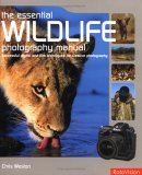 Essential Wildlife Photography Manual: Successful Digital & Film Techniques for Creative Photography  by  Chris Weston